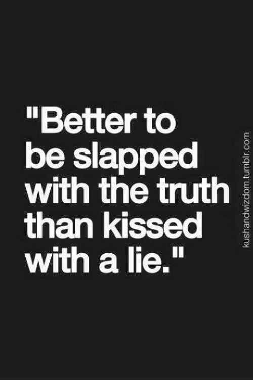 Better to Be Slapped With the Truth Than Kissed With a Lie