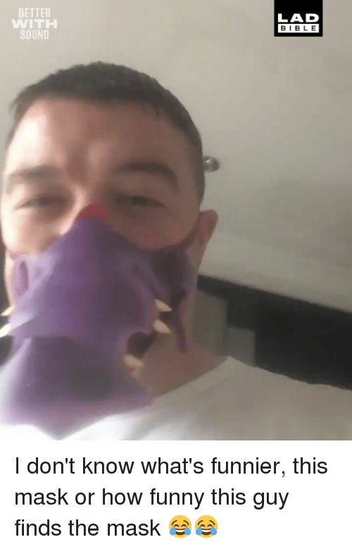 Funny, Memes, and The Mask: BETTER  WITH  SOUND  LAD  BIBLE I don't know what's funnier, this mask or how funny this guy finds the mask 😂😂