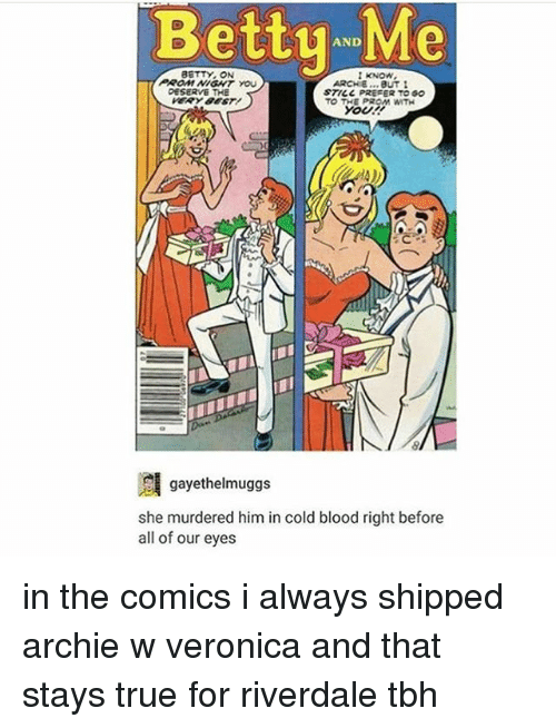 Tbh, True, and Tumblr: Betty AND  I KNOW,  ARCHIE  BUT I  DESERVE THE  STICC PREFER TOGO  TO THE PROM WITH  gayethelmuggs  she murdered him in cold blood right before  all of our eyes in the comics i always shipped archie w veronica and that stays true for riverdale tbh