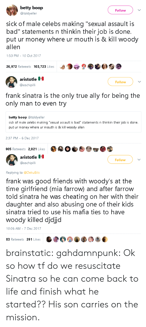 """Bad, Cheating, and Friends: betty boop  @toldyeller  Follow  sick of male celebs making """"sexual assault is  bad"""" statements n thinkin their job is done.  put ur money where ur mouth is & kill woody  allen  1:53 PM-10 Oct 2017  26,972 Retweets 103,723 Likes a9  9   aristotle  @xochipilli  Follow  frank sinatra is the only true ally for being the  only man to even try  betty boop toldyeller  sick of male celebs making """"sexual assault is bad"""" statements n thinkin their job is done.  put ur money where ur mouth is & kill woody allen  2:37 PM 6 Dec 2017  905 Retweets 2,021 Likes   aristotle  @xochipil  Follow  Replying to @DekuBits  frank was good friends with woody's at the  time girlfriend (mia farrow) and after farrow  told sinatra he was cheating on her with their  daughter and also abusing one of their kids  sinatra tried to use his mafia ties to have  WOO  10:06 AM 7 Dec 2017  woody killed djdijd  83 Retweets 291 Likes brainstatic:  gahdamnpunk: Ok so how tf do we resuscitate Sinatra so he can come back to life and finish what he started?? His son carries on the mission."""