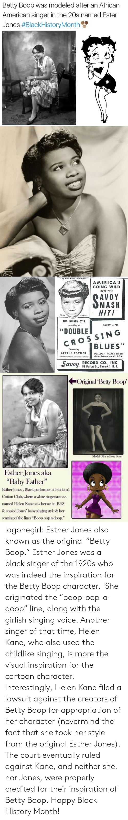 """Black History Month, Saw, and Singing: Betty Boop was modeled after an African  American singer in the 20s named Ester  Jones #BlackHistoryMonth   The New Blues Sensation!  AMERICA'S  GOING WILD  OVER THIS  AVOY  SMASH  HIT!  Little  Esther  THE JOHNNY OTIS  SAVOY 731  recording of  """"DOUBLE  CROSSING  BLUES""""  featuring  LITTLE ESTHER  DEALERS! WATCH for our  Giant Release on 45 R.P.M.  Limited Distributor Territories Avoiloble!  Savoy  RECORD CO., INC.  58 Market St., Newark 1, N. J.  domal  dmann   Original Betty Boop  Model Olya as Betty Boop  Esther Jones aka  """"Baby Esther""""  Esther Jones, Black pefomer at Harkem's  Cotton Chlub, where a white singer/actress  named Helen Kane saw her act in 1928  & copied Jones' baby singing style & her  scating of the lines """"Boop oop a doop."""" lagonegirl:  Esther Jones also known as the original """"Betty Boop.""""     Esther Jones was a black singer of the 1920s who was indeed the inspiration for the Betty Boop character. She originated the """"boop-oop-a-doop"""" line, along with the girlish singing voice. Another singer of that time, Helen Kane, who also used the childlike singing, is more the visual inspiration for the cartoon character. Interestingly, Helen Kane filed a lawsuit against the creators of Betty Boop for appropriation of her character (nevermind the fact that she took her style from the original Esther Jones). The court eventually ruled against Kane, and neither she, nor Jones, were properly credited for their inspiration of Betty Boop.   Happy Black History Month!"""