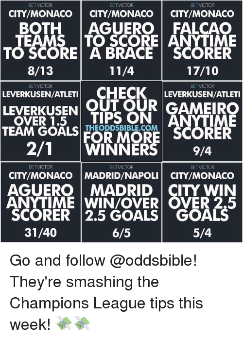 Memes, Braces, and Monaco: BETVICTOR  BETVICTOR  BET  VICTOR  CITY MONACO  CITY MONACO  CITY MONACO  BOTH  AGUERO FALCAO  TEAMS TO SCORE ANYTIME  TO SCORE A BRACE SCORER  8/13  11/4  BET VICTOR  BET  VICTOR  LEVERKUSEN/ATLETI  CHECK  LEVERKUSEN/ATLETI  LEVERKUSEN  OUT OUR GAMEIRO  OVER 1.5  TIPS ON  ANYTIME  TEAM GOALS  FOR MORE SCORER  271 WINNERS  9/4  BETVICTOR  BET VICTOR  BETVICTOR  CITY MONACO MADRID/NAPOLI CITY/MONACO  AGUERO MADRID  CITY WIN  ANYTIME WIN/OVER OVER 2.5  SCORER 2.5 GOALS GOALS  31/40  5/4  6/5 Go and follow @oddsbible! They're smashing the Champions League tips this week! 💸💸