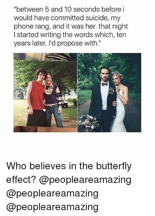 "Memes, Phone, and Butterfly: ""between 5 and 10 seconds before i  would have committed suicide, my  phone rang, and it was her. that night  I started writing the words which, ten  years later, I'd propose with."" Who believes in the butterfly effect? @peopleareamazing @peopleareamazing @peopleareamazing"