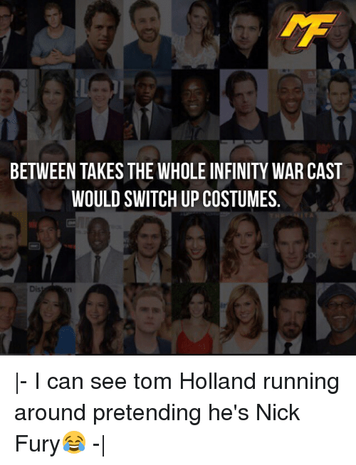 Memes, Infinity, and Nick: BETWEEN TAKES THE WHOLE INFINITY WAR CAST  WOULD SWITCH UP COSTUMES.  Dis  - I can see tom Holland running around pretending he's Nick Fury😂 - 