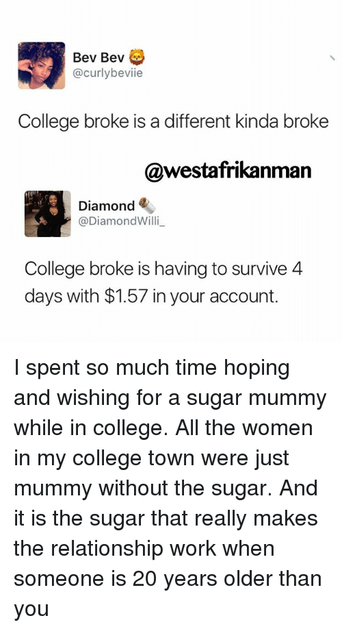 Memes, 🤖, and Towns: Bev Bev  curlybeviie  College broke is a different kinda broke  nman  Diamond  @Diamond Willi  College broke is having to survive 4  days with $1.57 in your account. I spent so much time hoping and wishing for a sugar mummy while in college. All the women in my college town were just mummy without the sugar. And it is the sugar that really makes the relationship work when someone is 20 years older than you