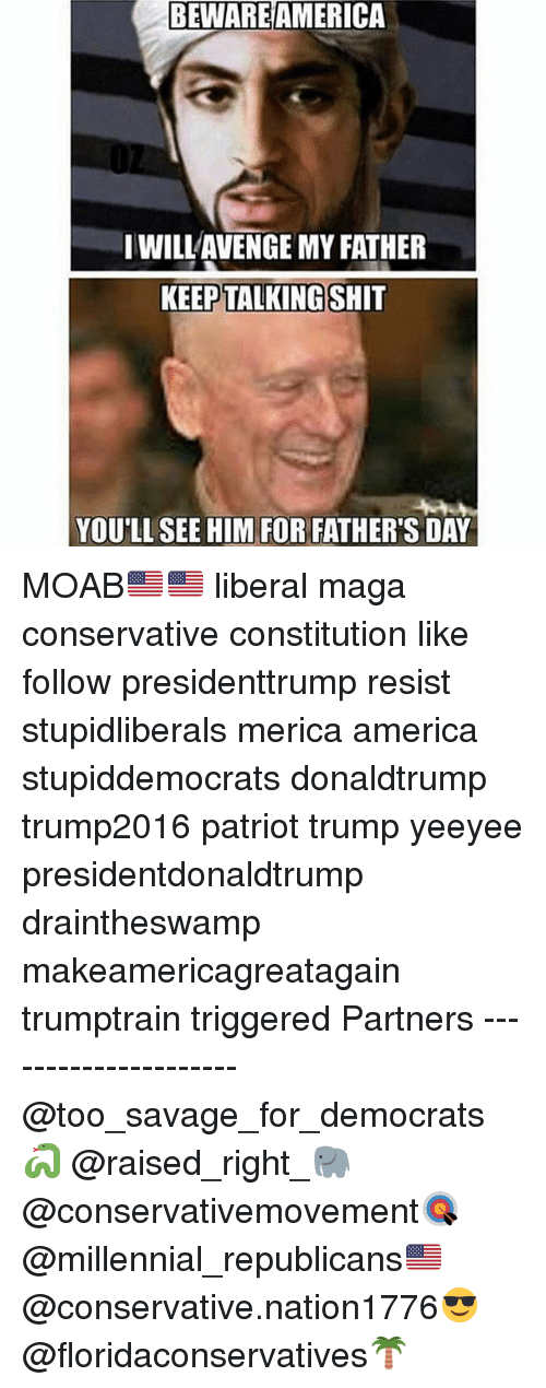 America, Fathers Day, and Memes: BEWARE AMERI  CA  I WILLAVENGE MY FATHER  KEEP TALKINGSHIT  YOU'LL SEE HIM FOR FATHER'S DAY MOAB🇺🇸🇺🇸 liberal maga conservative constitution like follow presidenttrump resist stupidliberals merica america stupiddemocrats donaldtrump trump2016 patriot trump yeeyee presidentdonaldtrump draintheswamp makeamericagreatagain trumptrain triggered Partners --------------------- @too_savage_for_democrats🐍 @raised_right_🐘 @conservativemovement🎯 @millennial_republicans🇺🇸 @conservative.nation1776😎 @floridaconservatives🌴