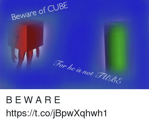 Cube, For, and Beware: Beware of CUBE  For he is not TllB6 B E W A R E https://t.co/jBpwXqhwh1