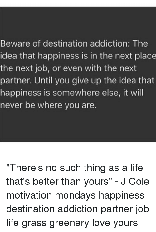 Beware Of Destination Addiction The Idea That Happiness Is In The