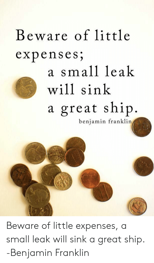Benjamin Franklin, Leak, and Will: Beware of little  expenses  a small leak  will sink  a great ship  benjamin franklin  IND  MORINS  NG Beware of little expenses, a small leak will sink a great ship. -Benjamin Franklin