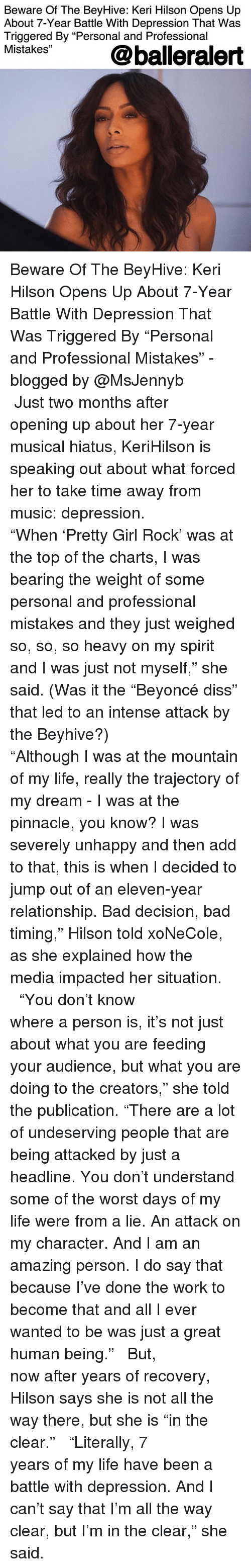 """Bad, Diss, and Life: Beware Of The BeyHive: Keri Hilson Opens Up  About 7-Year Battle With Depression That Was  Triggered By """"Personal and Professional  Mistakes""""  @balleralert Beware Of The BeyHive: Keri Hilson Opens Up About 7-Year Battle With Depression That Was Triggered By """"Personal and Professional Mistakes"""" - blogged by @MsJennyb ⠀⠀⠀⠀⠀⠀⠀⠀⠀ ⠀⠀⠀⠀⠀⠀⠀⠀⠀ Just two months after opening up about her 7-year musical hiatus, KeriHilson is speaking out about what forced her to take time away from music: depression. ⠀⠀⠀⠀⠀⠀⠀⠀⠀ """"When 'Pretty Girl Rock' was at the top of the charts, I was bearing the weight of some personal and professional mistakes and they just weighed so, so, so heavy on my spirit and I was just not myself,"""" she said. (Was it the """"Beyoncé diss"""" that led to an intense attack by the Beyhive?) ⠀⠀⠀⠀⠀⠀⠀⠀⠀ ⠀⠀⠀⠀⠀⠀⠀⠀⠀ """"Although I was at the mountain of my life, really the trajectory of my dream - I was at the pinnacle, you know? I was severely unhappy and then add to that, this is when I decided to jump out of an eleven-year relationship. Bad decision, bad timing,"""" Hilson told xoNeCole, as she explained how the media impacted her situation. ⠀⠀⠀⠀⠀⠀⠀⠀⠀ ⠀⠀⠀⠀⠀⠀⠀⠀⠀ """"You don't know where a person is, it's not just about what you are feeding your audience, but what you are doing to the creators,"""" she told the publication. """"There are a lot of undeserving people that are being attacked by just a headline. You don't understand some of the worst days of my life were from a lie. An attack on my character. And I am an amazing person. I do say that because I've done the work to become that and all I ever wanted to be was just a great human being."""" ⠀⠀⠀⠀⠀⠀⠀⠀⠀ ⠀⠀⠀⠀⠀⠀⠀⠀⠀ But, now after years of recovery, Hilson says she is not all the way there, but she is """"in the clear."""" ⠀⠀⠀⠀⠀⠀⠀⠀⠀ ⠀⠀⠀⠀⠀⠀⠀⠀⠀ """"Literally, 7 years of my life have been a battle with depression. And I can't say that I'm all the way clear, but I'm in the clear,"""" she said."""