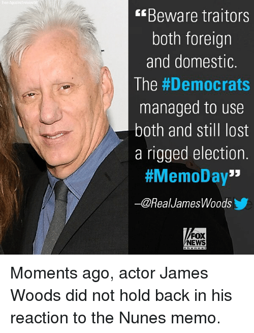 "Memes, News, and Lost: Beware traitors  both foreign  and domestic.  The #Democrats  managed to use  both and still lost  a rigged election.  #MemoDay""  ー@Real JamesWoods  FOX  NEWS Moments ago, actor James Woods did not hold back in his reaction to the Nunes memo."