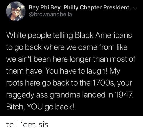 Ass, Bitch, and Blackpeopletwitter: Bey Phi Bey, Philly Chapter President.  @brownandbella  White people telling Black Americans  to go back where we came from like  we ain't been here longer than most of  them have. You have to laugh! My  roots here go back to the 1700s, your  raggedy ass grandma landed in 1947.  Bitch, YOU go back! tell 'em sis