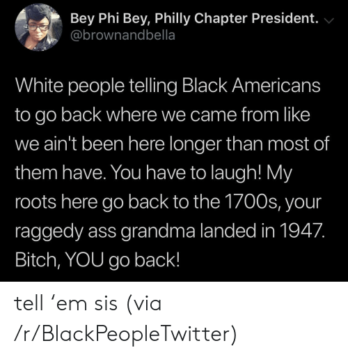 Ass, Bitch, and Blackpeopletwitter: Bey Phi Bey, Philly Chapter President.  @brownandbella  White people telling Black Americans  to go back where we came from like  we ain't been here longer than most of  them have. You have to laugh! My  roots here go back to the 1700s, your  raggedy ass grandma landed in 1947.  Bitch, YOU go back! tell 'em sis (via /r/BlackPeopleTwitter)