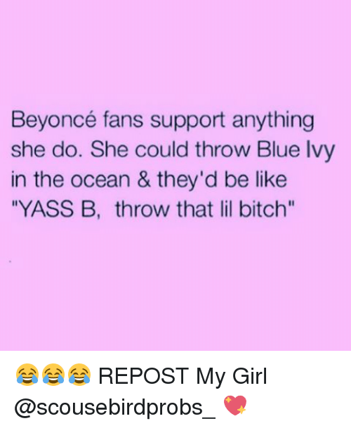 """Memes, Blue Ivy, and 🤖: Beyoncé fans support anything  she do. She could throw Blue Ivy  in the ocean & they'd be like  """"YASS B, throw that lil bitch"""" 😂😂😂 REPOST My Girl @scousebirdprobs_ 💖"""