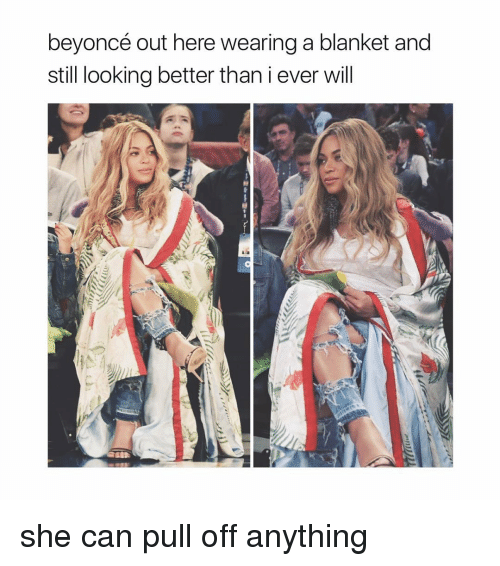 Beyonce, Girl Memes, and Looking: beyoncé out here wearing a blanket and  still looking better thaniever will she can pull off anything