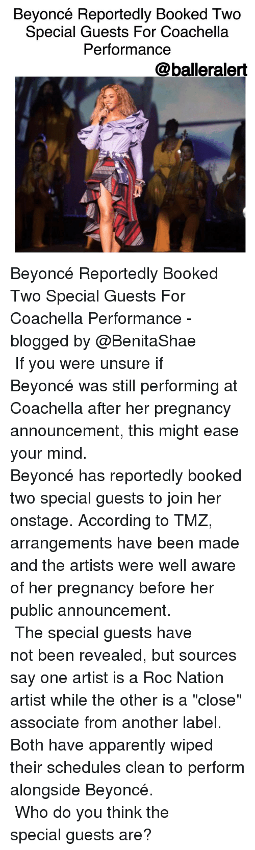 "Coachella, Memes, and Roc Nation: Beyoncé Reportedly Booked Two  Special Guests For Coachella  Performance  @balleralert Beyoncé Reportedly Booked Two Special Guests For Coachella Performance -blogged by @BenitaShae ⠀⠀⠀⠀⠀⠀⠀⠀⠀ ⠀⠀⠀⠀⠀⠀⠀⠀⠀ If you were unsure if Beyoncé was still performing at Coachella after her pregnancy announcement, this might ease your mind. ⠀⠀⠀⠀⠀⠀⠀⠀⠀ ⠀⠀⠀⠀⠀⠀⠀⠀⠀ Beyoncé has reportedly booked two special guests to join her onstage. According to TMZ, arrangements have been made and the artists were well aware of her pregnancy before her public announcement. ⠀⠀⠀⠀⠀⠀⠀⠀⠀ ⠀⠀⠀⠀⠀⠀⠀⠀⠀ The special guests have not been revealed, but sources say one artist is a Roc Nation artist while the other is a ""close"" associate from another label. Both have apparently wiped their schedules clean to perform alongside Beyoncé. ⠀⠀⠀⠀⠀⠀⠀⠀⠀ ⠀⠀⠀⠀⠀⠀⠀⠀⠀ Who do you think the special guests are?"