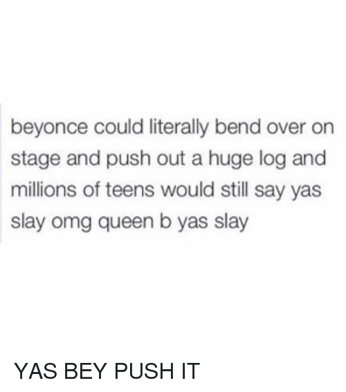 Memes, Bend Over, and Bending Over: beyonce could literally bend over on  stage and push out a huge log and  millions of teens would still say yas  slay omg queen b yas slay YAS BEY PUSH IT