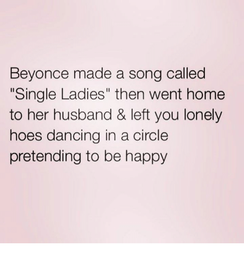 "Beyonce, Dancing, and Hoes: Beyonce made a song called  Single Ladies"" then went home  to her husband & left you lonely  hoes dancing in a circle  pretending to be happy"