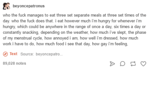 Food, Hungry, and Work: beyoncepatronus  who the fuck manages to eat three set separate meals at three set times of the  day. who the fuck does that. i eat however much i'm hungry for whenever i'm  hungry, which could be anywhere in the range of once a day, six times a day or  constantly snacking, depending on the  of my menstrual cycle, how annoyed i am, how well i'm dressed, how much  work i have to do, how much food i see that day, how gay i'm feeling,  hn  ch be anywhere in the  weather, how much i've slept, the phase  Text Source: beyoncepatro.  89,028 notes
