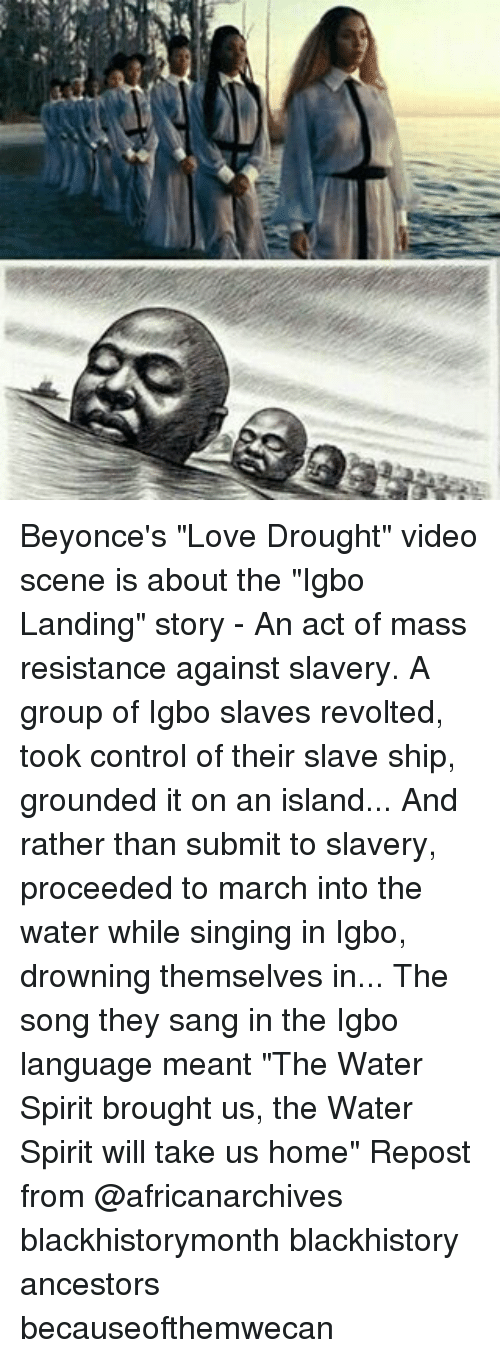 """Blackhistory, Love, and Memes: Beyonce's """"Love Drought"""" video scene is about the """"Igbo Landing"""" story - An act of mass resistance against slavery. A group of Igbo slaves revolted, took control of their slave ship, grounded it on an island... And rather than submit to slavery, proceeded to march into the water while singing in Igbo, drowning themselves in... The song they sang in the Igbo language meant """"The Water Spirit brought us, the Water Spirit will take us home"""" Repost from @africanarchives blackhistorymonth blackhistory ancestors becauseofthemwecan"""