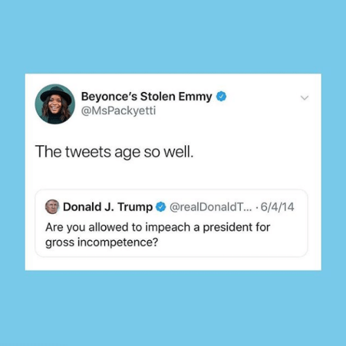 Trump, President, and Emmy: Beyonce's Stolen Emmy  @MsPackyetti  The tweets age so well.  Donald J. Trump@realDonaldT.. 6/4/14  Are you allowed to impeach a president for  gross incompetence?