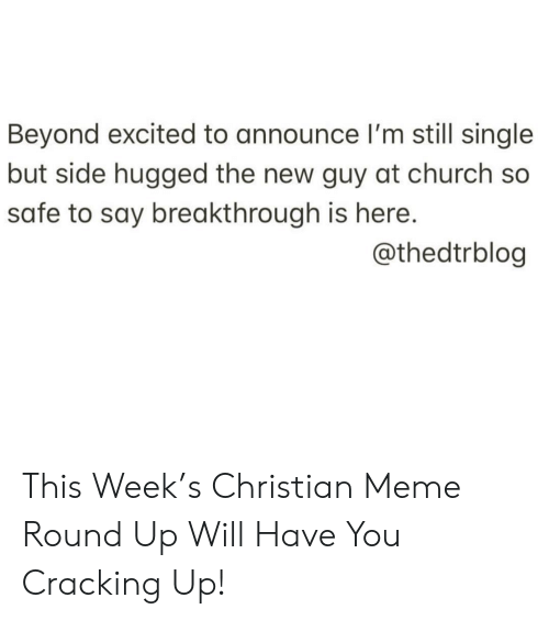 Church, Meme, and Single: Beyond excited to announce l'm still single  but side hugged the new guy at church so  safe to say breakthrough is here.  @thedtrblog This Week's Christian Meme Round Up Will Have You Cracking Up!