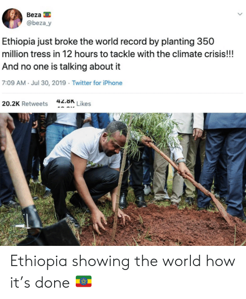 Iphone, Twitter, and Record: Beza  @beza y  Ethiopia just broke the world record by planting 350  million tress in 12 hours to tackle with the climate crisis!!!  And no one is talking about it  7:09 AM Jul 30, 2019 Twitter for iPhone  42.8K  Likes  20.2K Retweets Ethiopia showing the world how it's done 🇪🇹