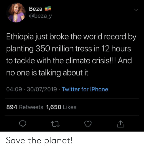 Iphone, Twitter, and Record: Beza  @beza_y  Ethiopia just broke the world record by  planting 350 million tress in 12 hours  to tackle with the climate crisis!!! And  no one is talking about it  04:09 30/07/2019 Twitter for iPhone  894 Retweets 1,650 Likes Save the planet!