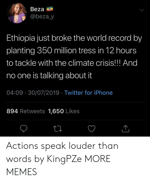 Dank, Iphone, and Memes: Beza  @beza_y  Ethiopia just broke the world record by  planting 350 million tress in 12 hours  to tackle with the climate crisis!!! And  no one is talking about it  04:09 30/07/2019 Twitter for iPhone  894 Retweets 1,650 Likes Actions speak louder than words by KingPZe MORE MEMES