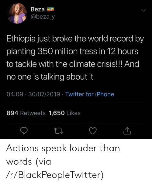 Blackpeopletwitter, Iphone, and Twitter: Beza  @beza_y  Ethiopia just broke the world record by  planting 350 million tress in 12 hours  to tackle with the climate crisis!!! And  no one is talking about it  04:09 30/07/2019 Twitter for iPhone  894 Retweets 1,650 Likes Actions speak louder than words (via /r/BlackPeopleTwitter)