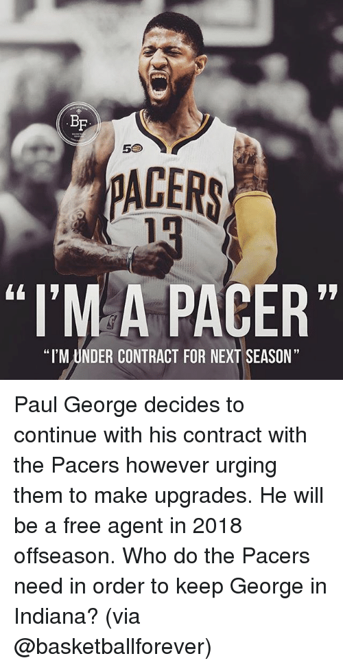 """Memes, Paul George, and Free: BF  5S  PACERS  """"I'MA PACER""""  """"I'M UNDER CONTRACT FOR NEXT SEASON"""" Paul George decides to continue with his contract with the Pacers however urging them to make upgrades. He will be a free agent in 2018 offseason. Who do the Pacers need in order to keep George in Indiana? (via @basketballforever)"""