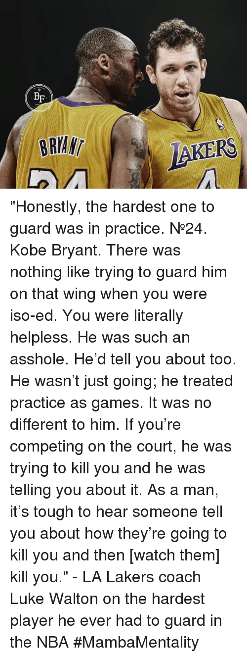 """Kobe Bryant, Los Angeles Lakers, and Luke Walton: BF  BRIAN  LAKERS """"Honestly, the hardest one to guard was in practice. №24. Kobe Bryant. There was nothing like trying to guard him on that wing when you were iso-ed.  You were literally helpless. He was such an asshole. He'd tell you about too. He wasn't just going; he treated practice as games.   It was no different to him. If you're competing on the court, he was trying to kill you and he was telling you about it.   As a man, it's tough to hear someone tell you about how they're going to kill you and then [watch them] kill you.""""  - LA Lakers coach Luke Walton on the hardest player he ever had to guard in the NBA  #MambaMentality"""