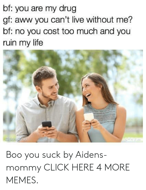 Aww, Boo, and Click: bf: you are my drug  gf: aww you can't live without me?  bf: no you cost too much and you  ruin my life  SURGA  aan and Boo you suck by Aidens-mommy CLICK HERE 4 MORE MEMES.
