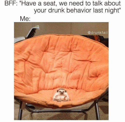 """Drunk, Last Night, and Seat: BFF: """"Have a seat, we need to talk about  your drunk behavior last night'  @drunkfail"""