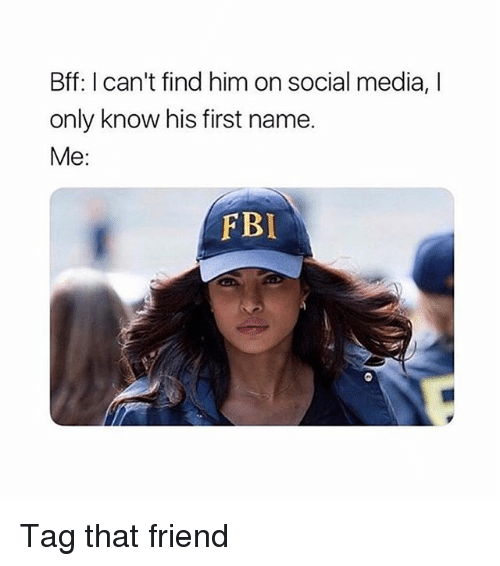 Social Media, Girl Memes, and Media: Bff: I can't find him on social media, I  only know his first name.  Me:  FBL Tag that friend