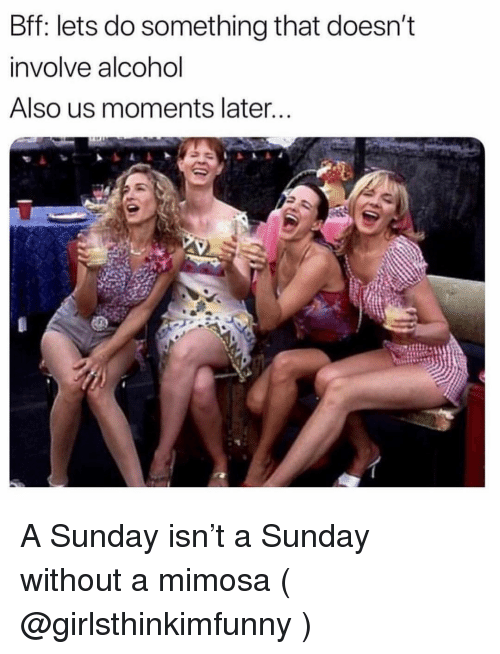 Alcohol, Sunday, and Girl Memes: Bff: lets do something that doesn't  involve alcohol  Also us moments later A Sunday isn't a Sunday without a mimosa ( @girlsthinkimfunny )