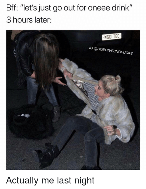 """Girl Memes, Last Night, and For: Bff: """"let's just go out for oneee drink""""  3 hours later:  HS0I TGC  IG @HOEGIVESNOFUCKS Actually me last night"""