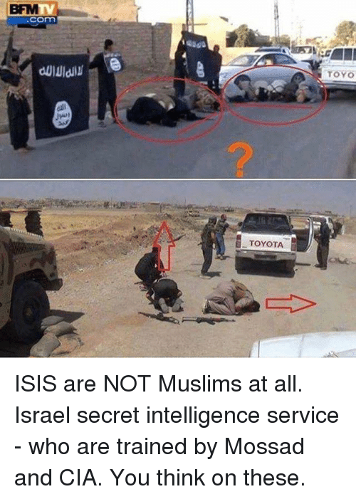 Isis, Memes, and Toyota: BFM  com  TOYO  TOYOTA ISIS are NOT Muslims at all. Israel secret intelligence service - who are trained by Mossad and CIA. You think on these.