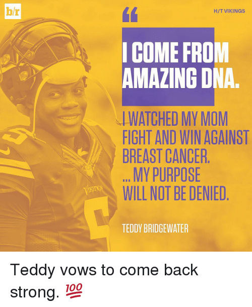 Moms, Sports, and Amaz: bh  HIT VIKINGS  I COME FROM  AMAZING DNA  WATCHED MY MOM  FIGHT AND WIN AGAINST  BREAST CANCER  MY PURPOSE  WILL NOT BE DENIED  TEDDY BRIDGEWATER Teddy vows to come back strong. 💯