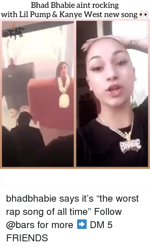 "Friends, Kanye, and Memes: Bhad Bhabie aint rocking  with Lil Pump & Kanye West new song 0 bhadbhabie says it's ""the worst rap song of all time"" Follow @bars for more ➡️ DM 5 FRIENDS"