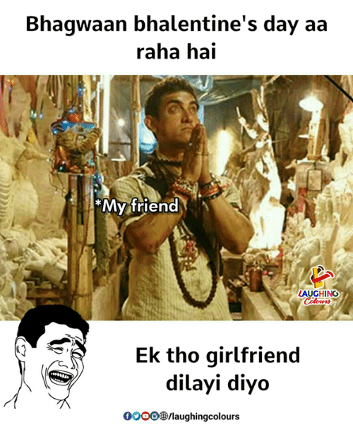 Girlfriend, Indianpeoplefacebook, and Friend: Bhagwaan bhalentine's day aa  raha hai  My friend  AUGHING  Ek tho girlfriend  dilayi diyo  009 /laughingcolours