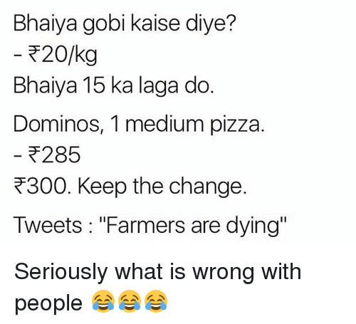 "Memes, Pizza, and Domino's: Bhaiya gobi kaise diye?  20/kg  Bhaiya 15 ka laga do  Dominos, 1 medium pizza.  285  R300. Keep the change.  Tweets ""Farmers are dying"" Seriously what is wrong with people 😂😂😂"