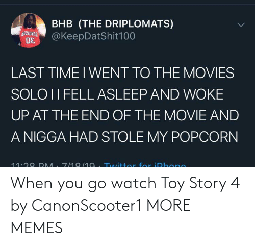 Dank, Memes, and Movies: BHB (THE DRIPLOMATS)  @KeepDatShit100  LAST TIME I WENT TO THE MOVIES  SOLO II FELL ASLEEP AND WOKE  UP AT THE END OF THE MOVIE AND  A NIGGA HAD STOLE MY POPCORN  11.28 DMM 7/18/1a.Twitter for iDhone When you go watch Toy Story 4 by CanonScooter1 MORE MEMES