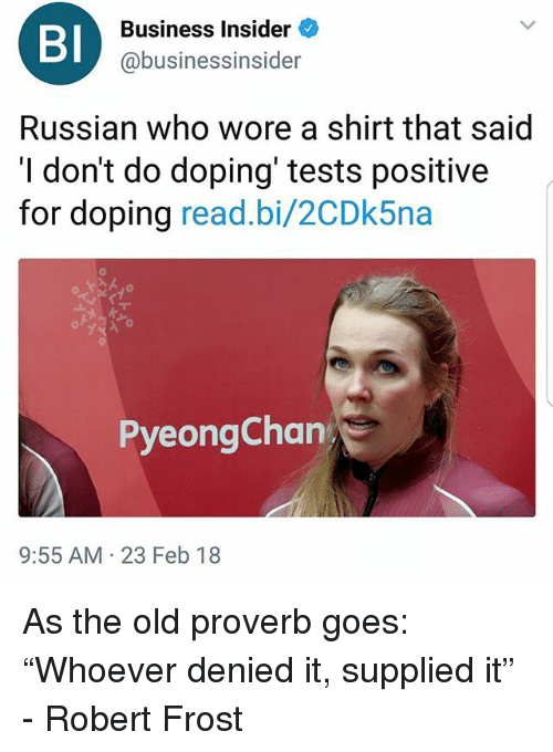 "Funny, Business, and Old: BI  Business Insider  @business.nsider  Russian who wore a shirt that said  I don't do doping' tests positive  for doping read.bi/2CDk5na  PyeongChan  9:55 AM 23 Feb 18 As the old proverb goes: ""Whoever denied it, supplied it"" - Robert Frost"