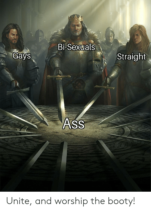 Booty, The Booty, and Straight: Bi-Sexuals  Gays  Straight  AsS Unite, and worship the booty!