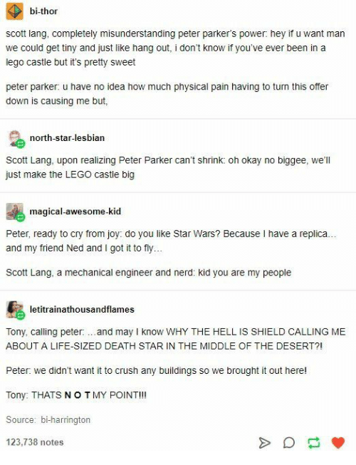 Crush, Death Star, and Lego: bi-thor  scott lang, completely misunderstanding peter parker's power: hey if u want man  we could get tiny and just like hang out, i don't know if you've ever been in a  lego castle but it's pretty sweet  peter parker: u have no idea how much physical pain having to turn this offer  down is causing me but,  north-star-lesbian  Scott Lang, upon realizing Peter Parker can't shrink: oh okay no biggee, we'll  just make the LEGO castle big  magical-awesome-kid  Peter, ready to cry from joy: do you like Star Wars? Because I have a replica..  and my friend Ned and I got it to fly.  Scott Lang, a mechanical engineer and nerd: kid you are my people  letitrainathousandflames  Tony, calling peter:.and may I know WHY THE HELL IS SHIELD CALLING ME  ABOUT A LIFE-SIZED DEATH STAR IN THE MIDDLE OF THE DESERT?!  Peter: we didn't want it to crush any buildings so we brought it out here!  Tony: THATS NOTMY POINT!!!  Source: bi-harrington  123,738 notes  A