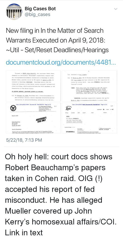 """Fbi, New York, and Taken: Bia Cases Bot  @big_cases  New filing in In the Matter of Search  Warrants Executed on April 9, 2018  Util- Set/Reset Deadlines/Hearings  documentcloud.org/documents/4481  Pursuant to FRCVP, Rule 24 a(2, the intervenor Robert Beau-  2. interests in no, 1 supra  chanp/pro se (hereinafter """"Beauchaap"""") respectfully requests that  any correspondence/attachnents transmitted by Beauchamp to movant  Michael Cohen, possibly seized by FBI agents on April 9, 2018, e  returned to Beauchamp (UNCOPIED). Beauchamp asserts that his  clains and interests in this natter involve attorney (prospective)  client privileg, which is protected under the Fifth Amendment to the  Constitution of the United States.  3.) On March 9, 2018, DOJ IG Michael Horowitz informed Beauchamp  that no.1 supra had been referred to the FBI Inspection Di-  vision for revi (A.) (see also STONEWALL (ww.lulu.com)  """"preview"""" at A.2)  NOTE: There does exist the possibility that FBI agents  intercepted my Mareh  Cohen, so therefore would not have been seized  in the April 9, 2018 searches of Cohen's office  residence  intercepted legal mailings I have sent (SECTION 2)  018 ailing to movant  IN SUPPORT WHEREOF, BEAUCHAMP ASSERTS AS FOLLOWS:  revlously, the FBI ha (llegall)  1.) On Pebruary 14, 2018, Beauchasp sent a letter/attachaents to  DOJ IG Michael Horowitz wherein Beauchamp detailed/documented  obstruction of justice/withholding infornation rom the U..  WHEREFORE, Beauchamp respectfully requests that if his  March 2, 2018 correspondence/attachments to movant Cohen  Case 1:18-mj-03161-KMW  Document 59  Filed 05/22/18  Page 3 of 73  Case 1:18-mj-03161-Kp5npFiled o/22/18 Page 4 of 73  A.2  U.S. Department of Justice  Office of the Inspector General  lu  Investigations Division  425 New York dveme N.M Suie 7100  Warhington. DC 20530  Login/Register , Sig port Cart  Shop Create SelLearn  March 9, 2018  ADDRESSEES  EYES ONLY  NOTE:  To obtain STONEWAL.L,  log onto (www.lulu.com)  (exemplar """