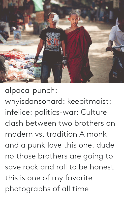 Dude, Love, and Politics: BIACK ICE  PONEER alpaca-punch:  whyisdansohard:  keepitmoist:  infelice:  politics-war:  Culture clash between two brothers on modern vs. tradition A monk and a punk  love this one.  dude  no those brothers are going to save rock and roll  to be honest this is one of my favorite photographs of all time