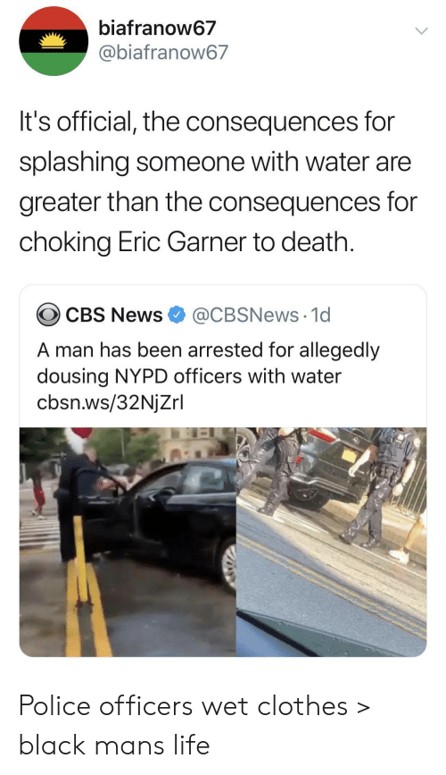 Clothes, Life, and News: biafranow67  @biafranow67  It's official, the consequences for  splashing someone with water are  greater than the consequences for  choking Eric Garner to death.  @CBSNews 1d  CBS News  A man has been arrested for allegedly  dousing NYPD officers with water  cbsn.ws/32NjZrl Police officers wet clothes > black mans life