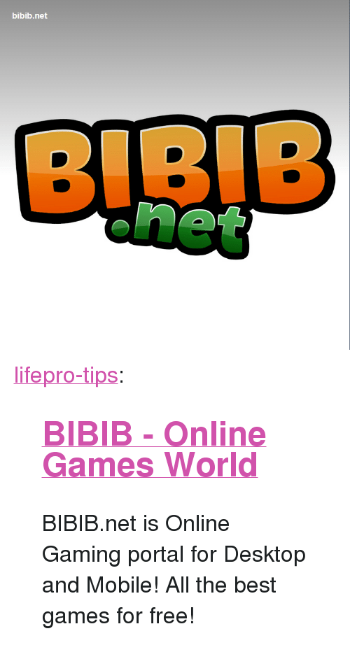 "Tumblr, Best, and Blog: bibib.net <p><a href=""http://lifepro-tips.tumblr.com/post/165767848922/bibib-online-games-world-bibibnet-is-online"" class=""tumblr_blog"">lifepro-tips</a>:</p><blockquote> <h2><a href=""http://www.bibib.net/""><b>BIBIB - Online Games World</b></a></h2> <p> BIBIB.net is Online Gaming portal for Desktop and Mobile! All the best games for free!  <br/></p> </blockquote>"